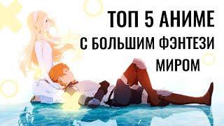 ТОП 5 лучших АНИМЕ С БОЛЬШИМ ФЭНТЕЗИ МИРОМ