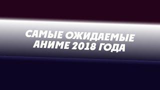 САМЫЕ ОЖИДАЕМЫЕ АНИМЕ 2018 ГОДА