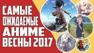 ТОП 10 самых ОЖИДАЕМЫХ аниме весны 2017