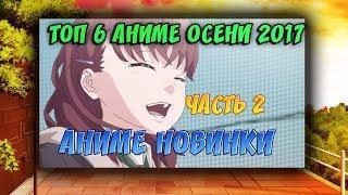 ТОП 6 АНИМЕ ОСЕНИ 2017 АНИМЕ НОВИНКИ ОСЕНИ PART 2