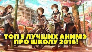ТОП 5 ЛУЧШИХ АНИМЭ ПРО ШКОЛУ 2016)